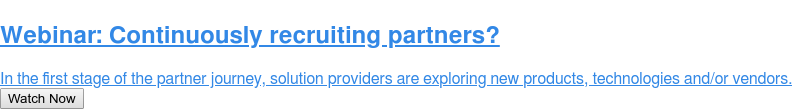 Webinar: Continuously recruiting partners?  In the first stage of the partner journey, solution providers are exploring  new products, technologies and/or vendors. Watch Now