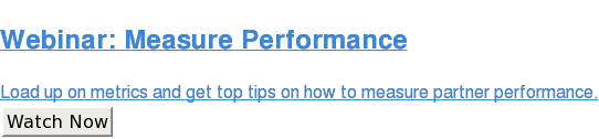 Webinar: Measure Performance  Load up on metrics and get top tips on how to measure partner performance. Watch Now